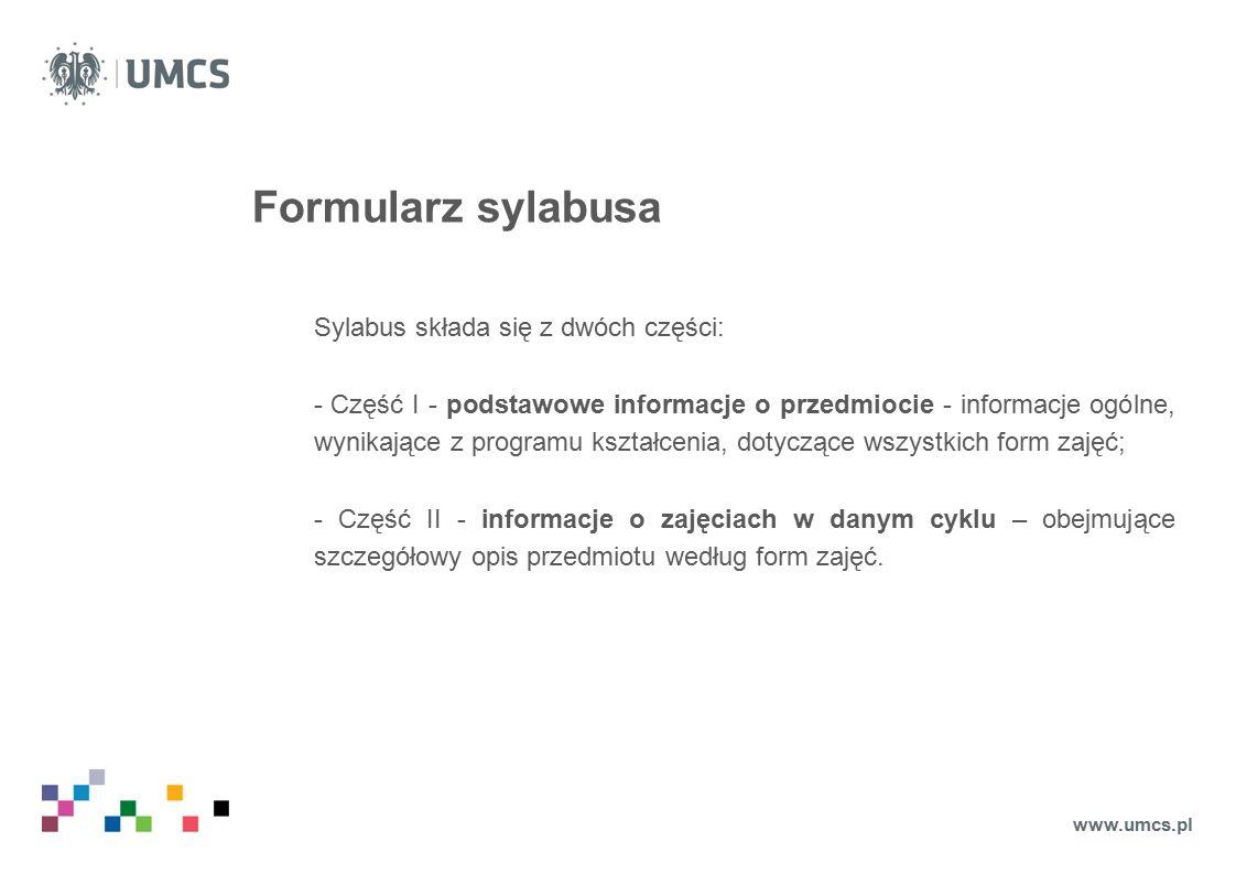 Rola koordynatora przedmiotu Jeśli przedmiot prowadzony jest przez więcej niż jedną osobę, kierownik jednostki (Zakładu/Katedry/Instytutu/Wydziału) wyznacza koordynatora przedmiotu, który: 1)jest odpowiedzialny za wypełnienie części I sylabusa, zawierającej podstawowe informacje o przedmiocie 2)odpowiada za ustalenia dotyczące efektów kształcenia, zdefiniowanych dla przedmiotu jako całości oraz poszczególnych form zajęć w ramach przedmiotu, 3)odpowiada za ustalenia dotyczące skorelowanych z efektami kształcenia metod i kryteriów oceniania; 4)dba o zgodność treści, wprowadzonych do części II formularza opisu przedmiotu w cyklu dydaktycznym dla każdej z grup zajęciowych, 5)odpowiada za realizację przyjętych ustaleń, 6)sprawdza, czy opis przedmiotu i opis przedmiotu dla każdej z grup zajęciowych cyklu, zamieszczony w USOSweb jest pełny i aktualny.