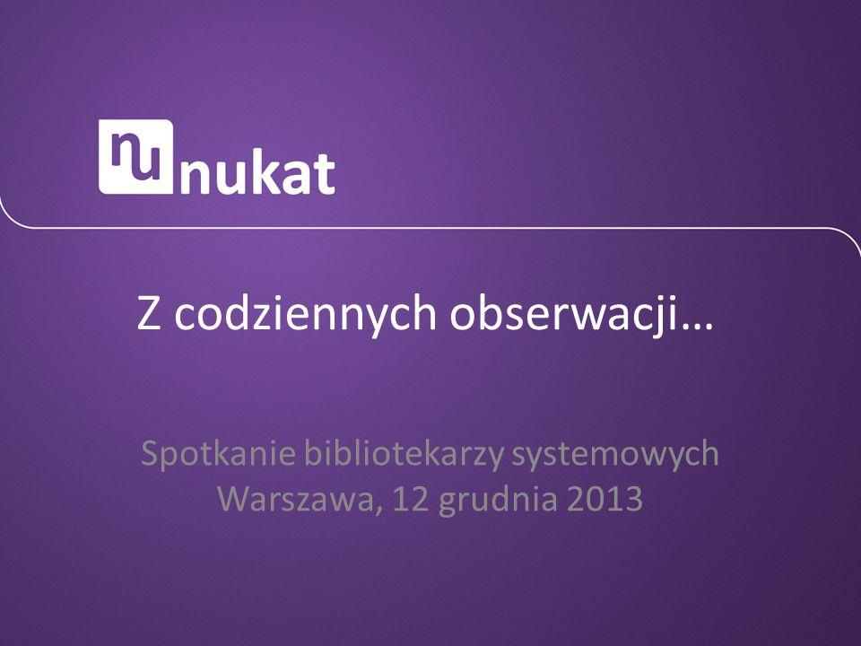 Z codziennych obserwacji… Spotkanie bibliotekarzy systemowych Warszawa, 12 grudnia 2013