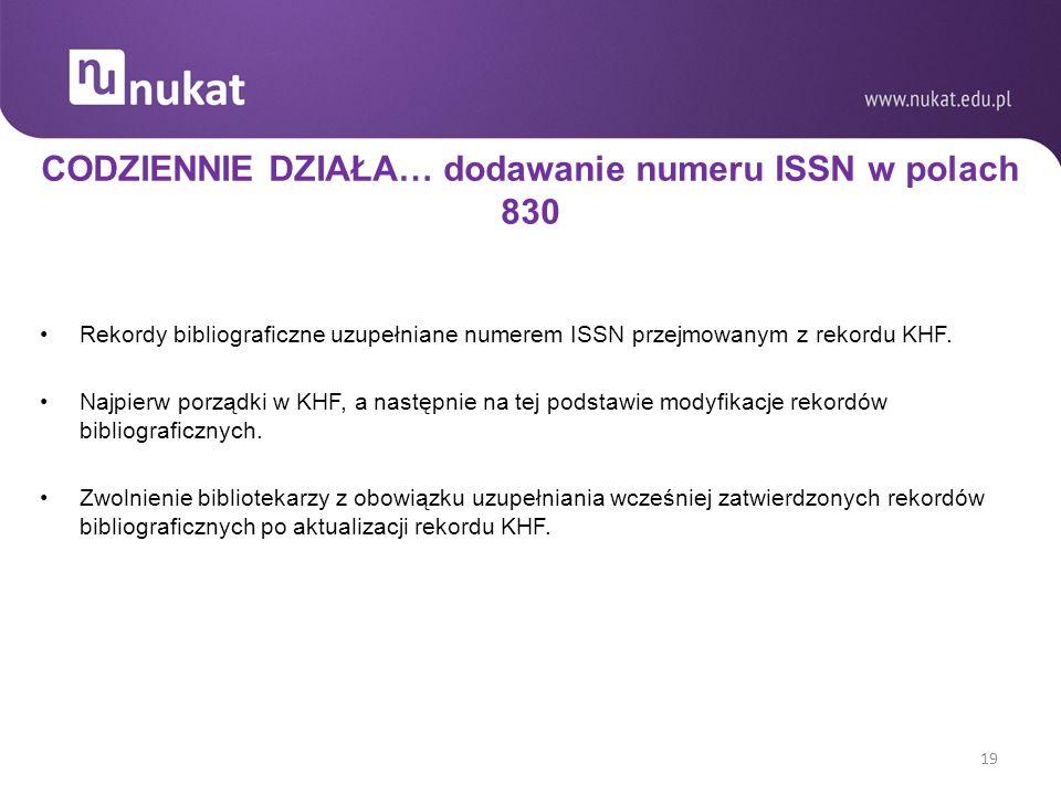 CODZIENNIE DZIAŁA… dodawanie numeru ISSN w polach 830 Rekordy bibliograficzne uzupełniane numerem ISSN przejmowanym z rekordu KHF.