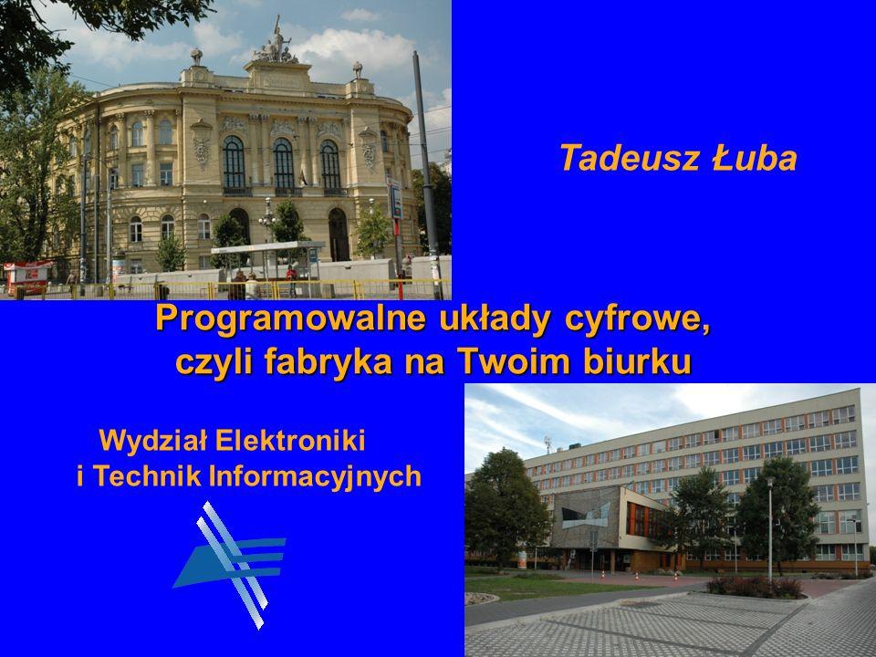 1 Tadeusz Łuba Programowalne układy cyfrowe, czyli fabryka na Twoim biurku Wydział Elektroniki i Technik Informacyjnych