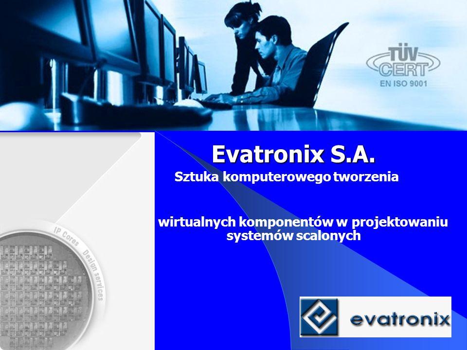 Evatronix S.A. Sztuka komputerowego tworzenia Rola wirtualnych komponentów w projektowaniu systemów scalonych