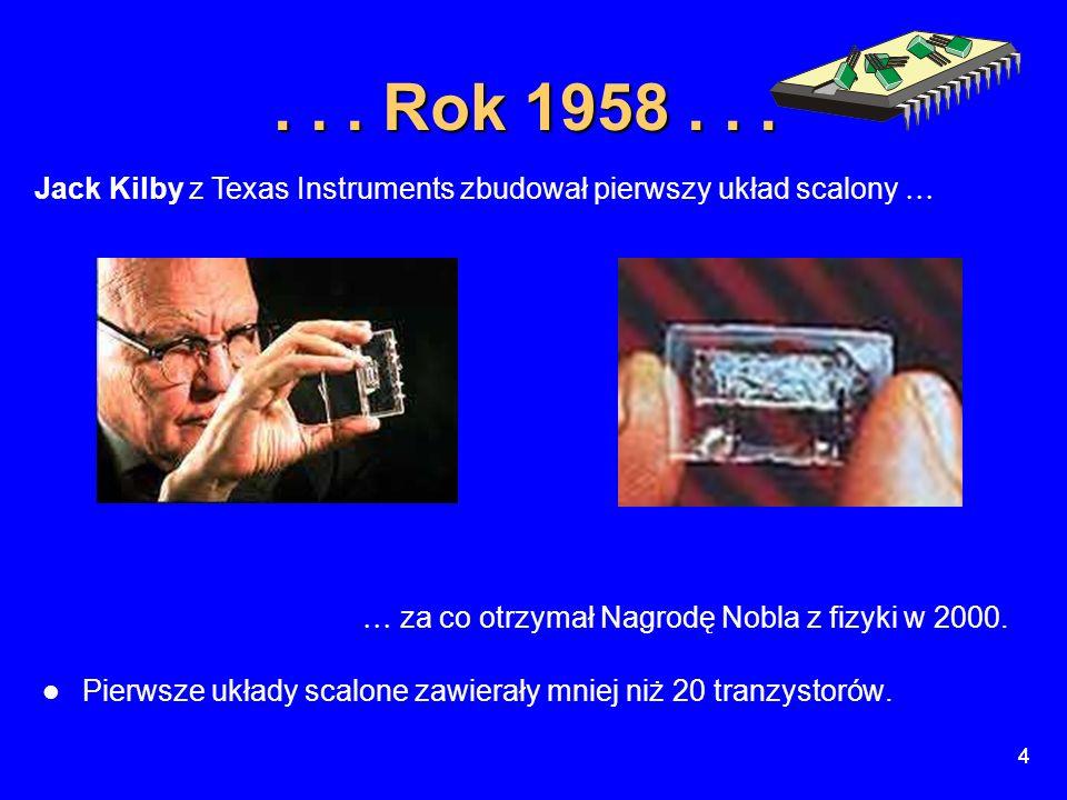 4 4... Rok 1958...  za co otrzymał Nagrodę Nobla z fizyki w 2000. Pierwsze układy scalone zawierały mniej niż 20 tranzystorów. Jack Kilby z Texas Ins