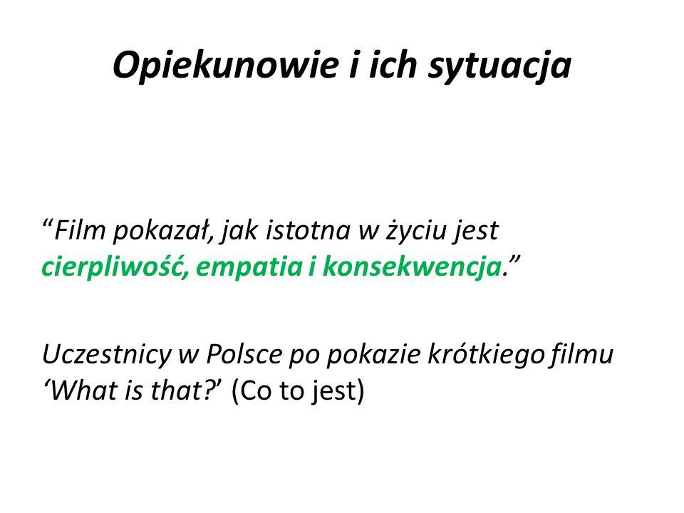 """Opiekunowie i ich sytuacja """"Film pokazał, jak istotna w życiu jest cierpliwość, empatia i konsekwencja."""" Uczestnicy w Polsce po pokazie krótkiego film"""