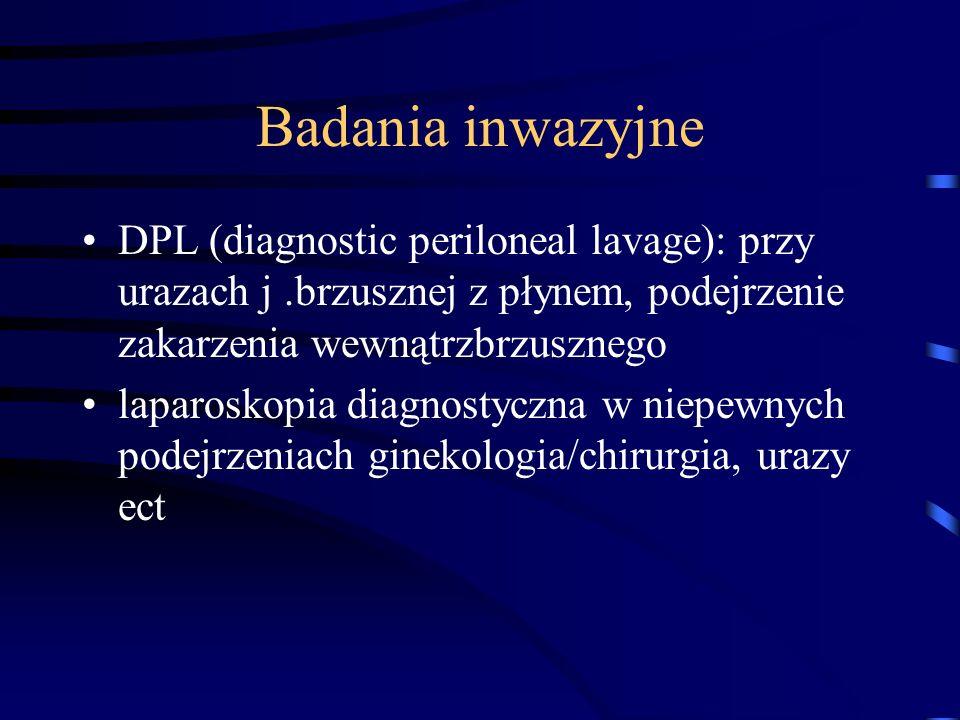 Badania inwazyjne DPL (diagnostic periloneal lavage): przy urazach j.brzusznej z płynem, podejrzenie zakarzenia wewnątrzbrzusznego laparoskopia diagnostyczna w niepewnych podejrzeniach ginekologia/chirurgia, urazy ect
