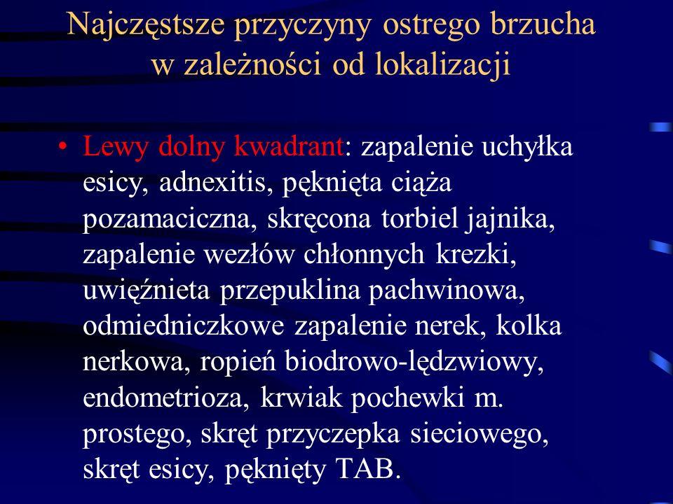 Najczęstsze przyczyny ostrego brzucha w zależności od lokalizacji Lewy dolny kwadrant: zapalenie uchyłka esicy, adnexitis, pęknięta ciąża pozamaciczna, skręcona torbiel jajnika, zapalenie wezłów chłonnych krezki, uwięźnieta przepuklina pachwinowa, odmiedniczkowe zapalenie nerek, kolka nerkowa, ropień biodrowo-lędzwiowy, endometrioza, krwiak pochewki m.