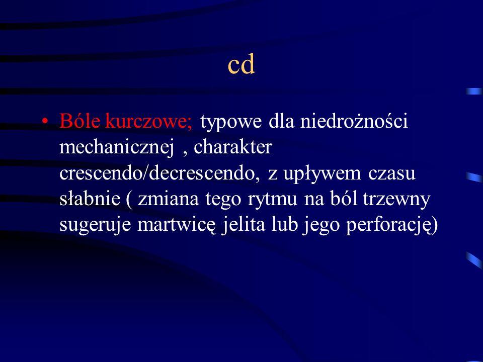 cd Bóle kurczowe; typowe dla niedrożności mechanicznej, charakter crescendo/decrescendo, z upływem czasu słabnie ( zmiana tego rytmu na ból trzewny sugeruje martwicę jelita lub jego perforację)