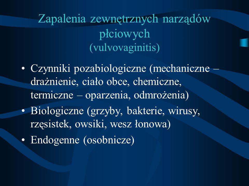 Zapalenia zewnętrznych narządów płciowych (vulvovaginitis) Czynniki pozabiologiczne (mechaniczne – drażnienie, ciało obce, chemiczne, termiczne – opar