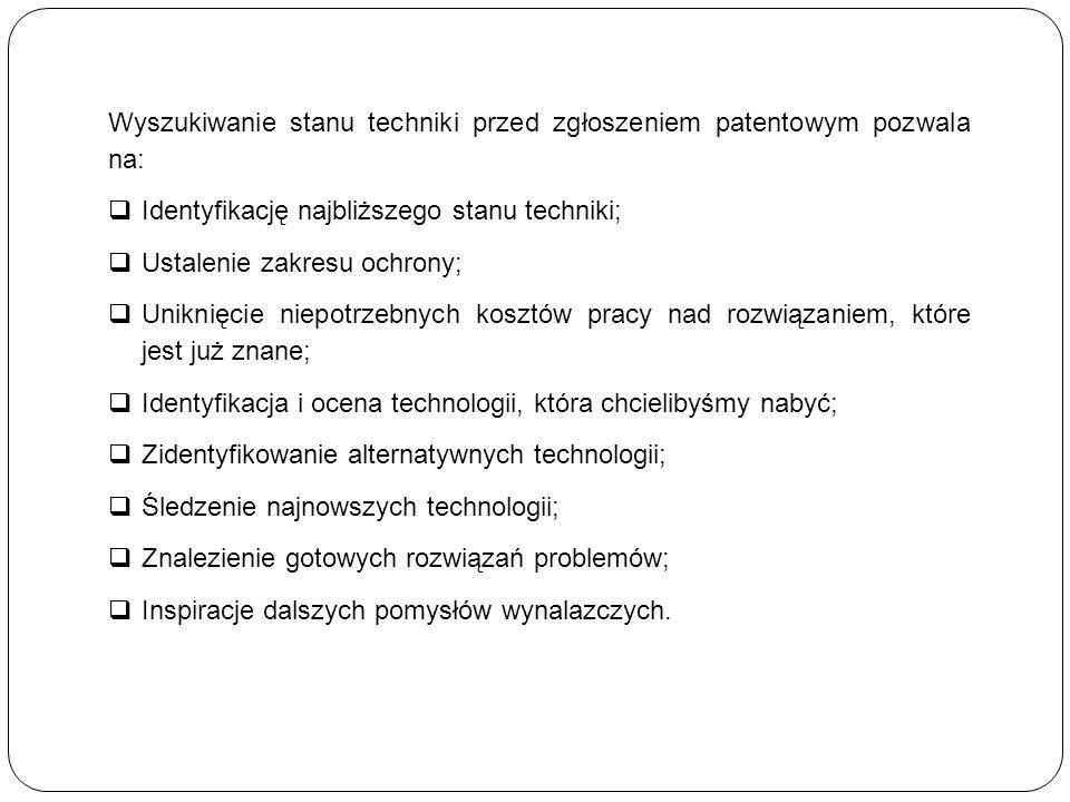 Wyszukiwanie stanu techniki przed zgłoszeniem patentowym pozwala na:  Identyfikację najbliższego stanu techniki;  Ustalenie zakresu ochrony;  Uniknięcie niepotrzebnych kosztów pracy nad rozwiązaniem, które jest już znane;  Identyfikacja i ocena technologii, która chcielibyśmy nabyć;  Zidentyfikowanie alternatywnych technologii;  Śledzenie najnowszych technologii;  Znalezienie gotowych rozwiązań problemów;  Inspiracje dalszych pomysłów wynalazczych.