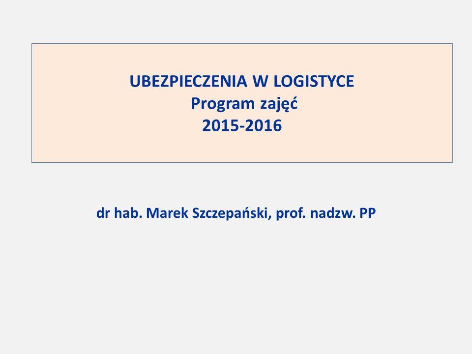 UBEZPIECZENIA W LOGISTYCE Program zajęć 2015-2016 dr hab. Marek Szczepański, prof. nadzw. PP