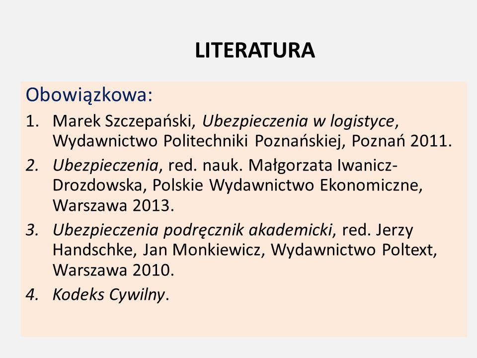 LITERATURA Obowiązkowa: 1.Marek Szczepański, Ubezpieczenia w logistyce, Wydawnictwo Politechniki Poznańskiej, Poznań 2011. 2.Ubezpieczenia, red. nauk.