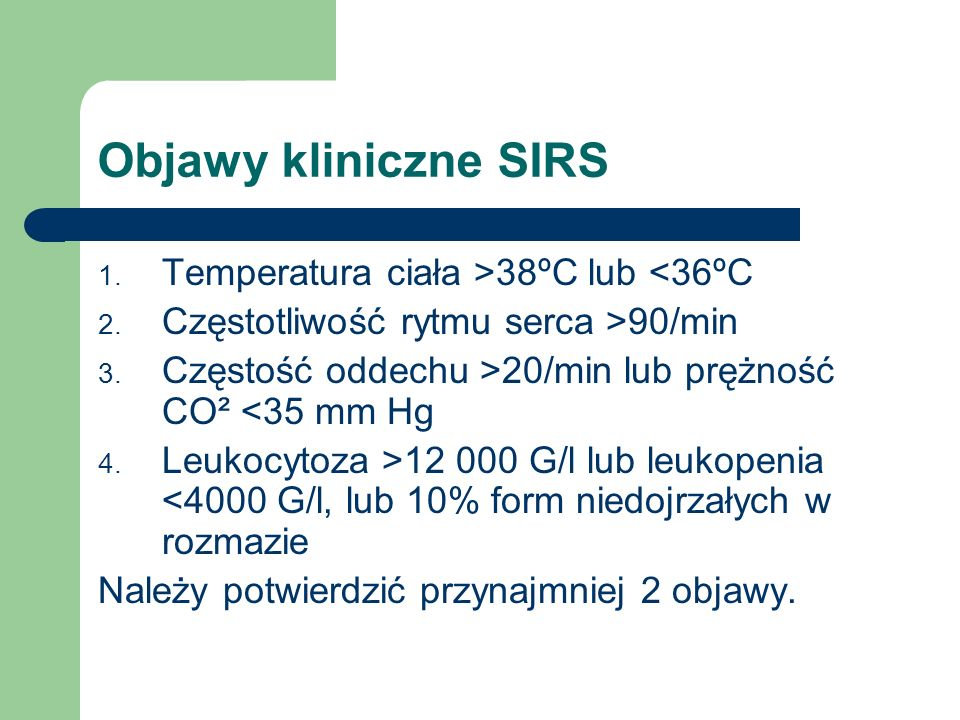 Objawy kliniczne SIRS 1. Temperatura ciała >38ºC lub <36ºC 2. Częstotliwość rytmu serca >90/min 3. Częstość oddechu >20/min lub prężność CO² <35 mm Hg