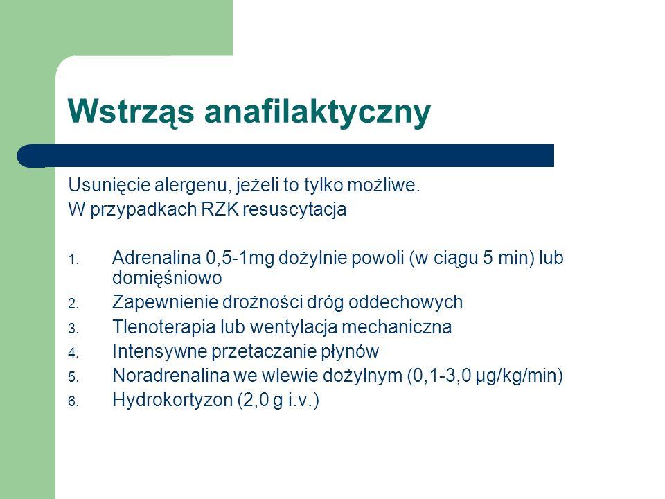 Wstrząs anafilaktyczny Usunięcie alergenu, jeżeli to tylko możliwe. W przypadkach RZK resuscytacja 1. Adrenalina 0,5-1mg dożylnie powoli (w ciągu 5 mi
