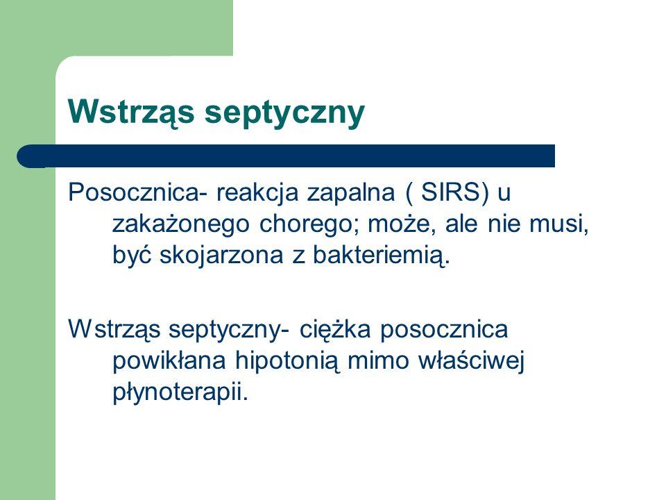Wstrząs septyczny Posocznica- reakcja zapalna ( SIRS) u zakażonego chorego; może, ale nie musi, być skojarzona z bakteriemią. Wstrząs septyczny- ciężk