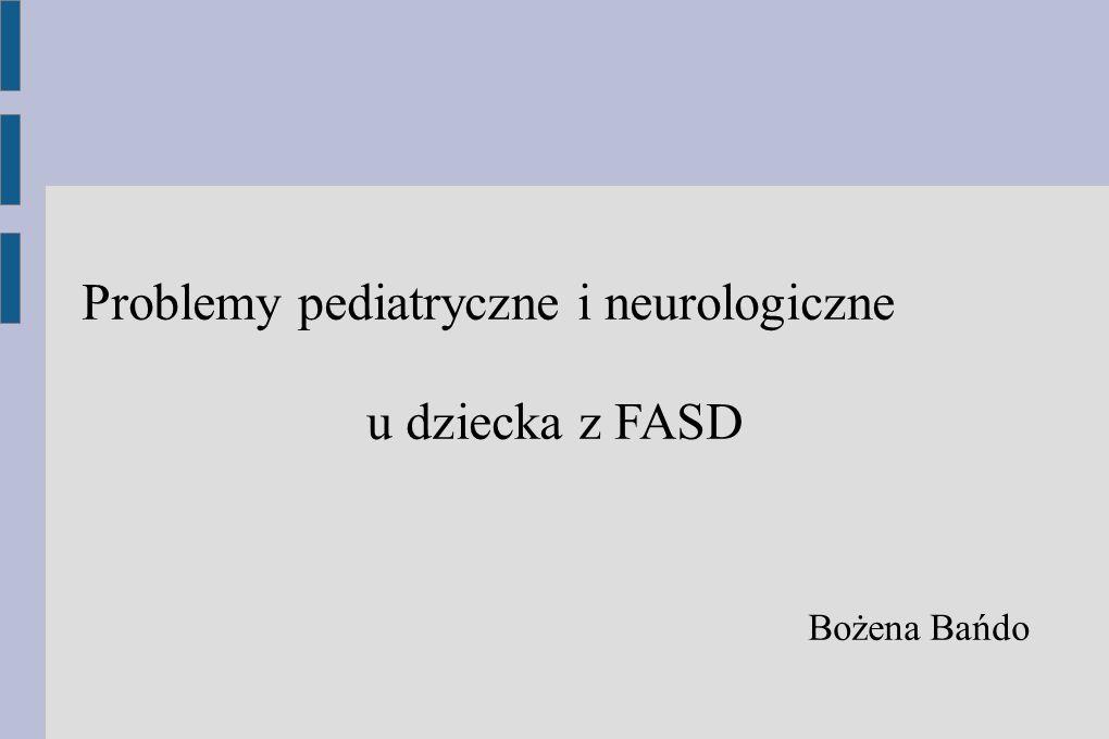 Problemy pediatryczne i neurologiczne u dziecka z FASD Bożena Bańdo