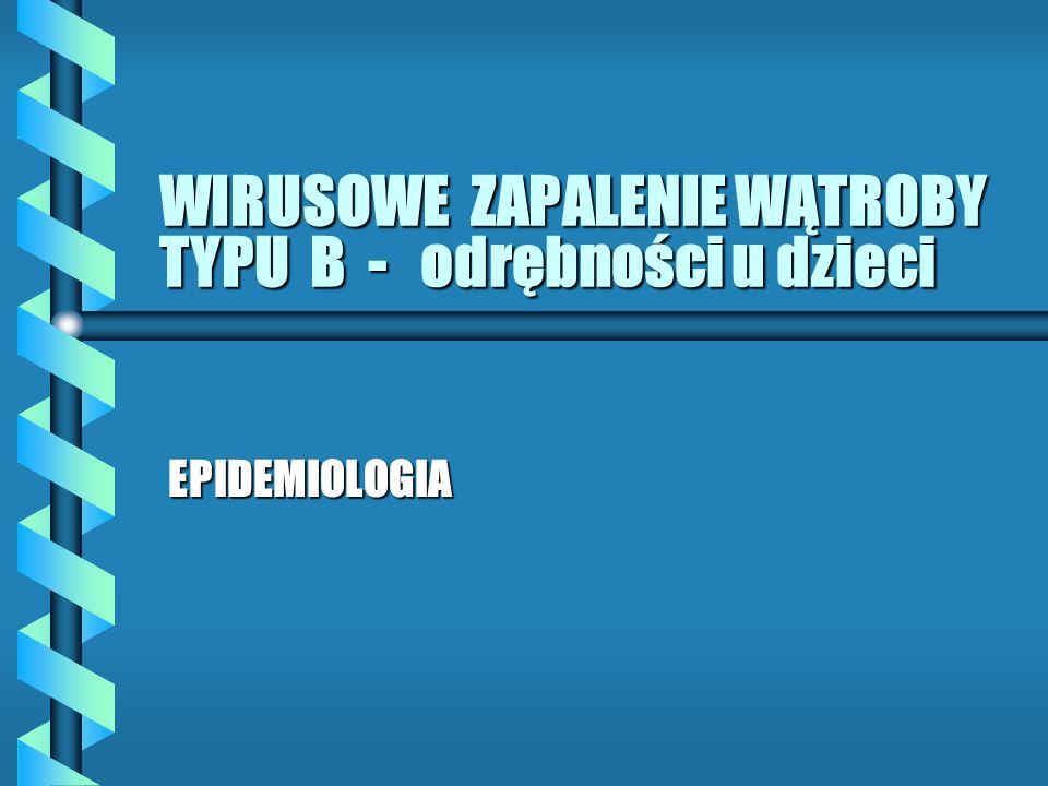 WIRUSOWE ZAPALENIE WĄTROBY TYPU B - odrębności u dzieci EPIDEMIOLOGIA