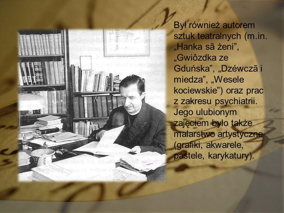 """Był również autorem sztuk teatralnych (m.in. """"Hanka sã żeni"""", """"Gwiôzdka ze Gduńska"""", """"Dzéwczã i miedza"""", """"Wesele kociewskie"""") oraz prac z zakresu psyc"""
