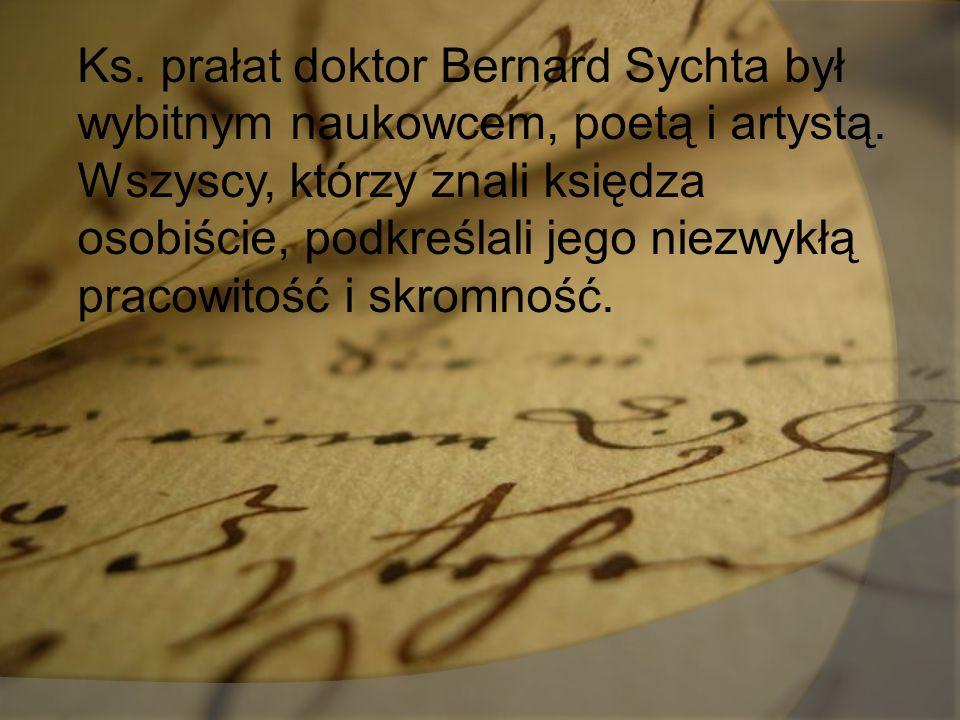 Ks. prałat doktor Bernard Sychta był wybitnym naukowcem, poetą i artystą. Wszyscy, którzy znali księdza osobiście, podkreślali jego niezwykłą pracowit