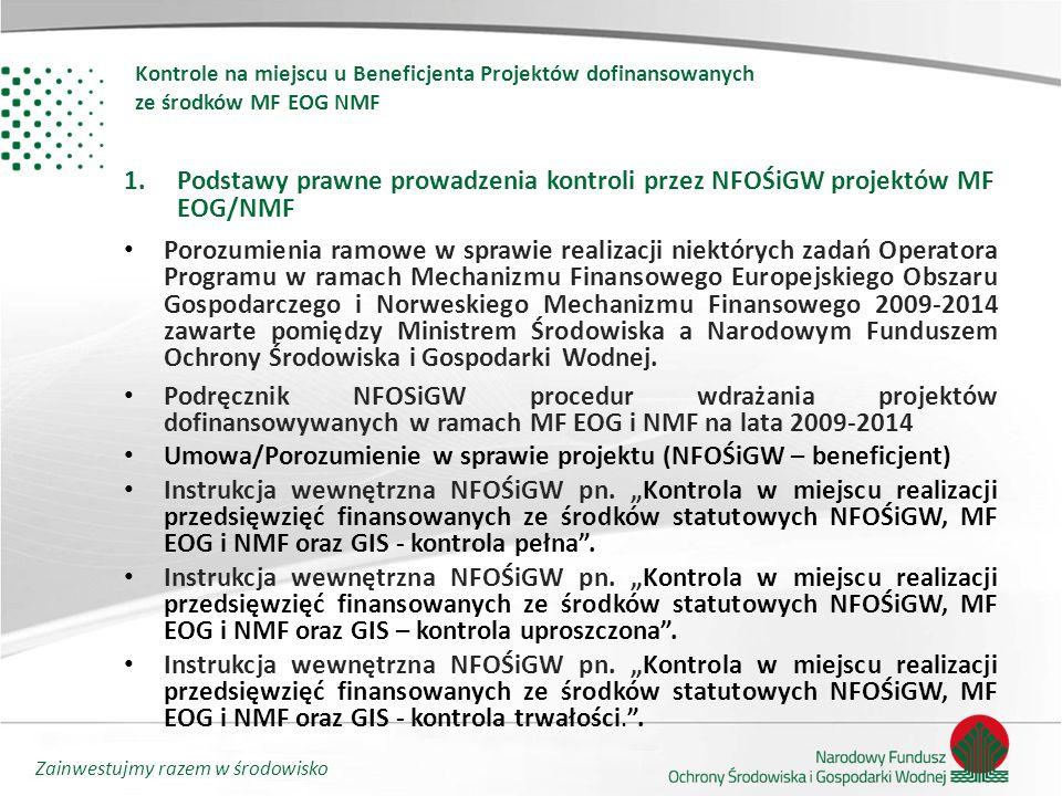 Zainwestujmy razem w środowisko Kontrole na miejscu u Beneficjenta Projektów dofinansowanych ze środków MF EOG NMF 1.Podstawy prawne prowadzenia kontroli przez NFOŚiGW projektów MF EOG/NMF Porozumienia ramowe w sprawie realizacji niektórych zadań Operatora Programu w ramach Mechanizmu Finansowego Europejskiego Obszaru Gospodarczego i Norweskiego Mechanizmu Finansowego 2009-2014 zawarte pomiędzy Ministrem Środowiska a Narodowym Funduszem Ochrony Środowiska i Gospodarki Wodnej.