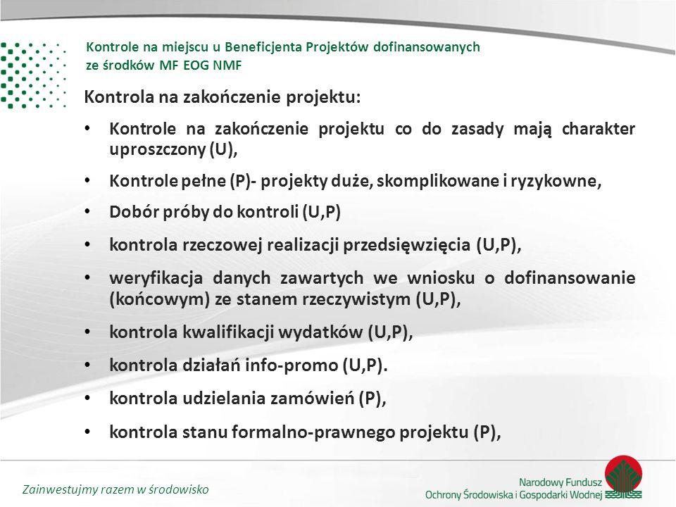 Zainwestujmy razem w środowisko Kontrola na zakończenie projektu: Kontrole na zakończenie projektu co do zasady mają charakter uproszczony (U), Kontrole pełne (P)- projekty duże, skomplikowane i ryzykowne, Dobór próby do kontroli (U,P) kontrola rzeczowej realizacji przedsięwzięcia (U,P), weryfikacja danych zawartych we wniosku o dofinansowanie (końcowym) ze stanem rzeczywistym (U,P), kontrola kwalifikacji wydatków (U,P), kontrola działań info-promo (U,P).