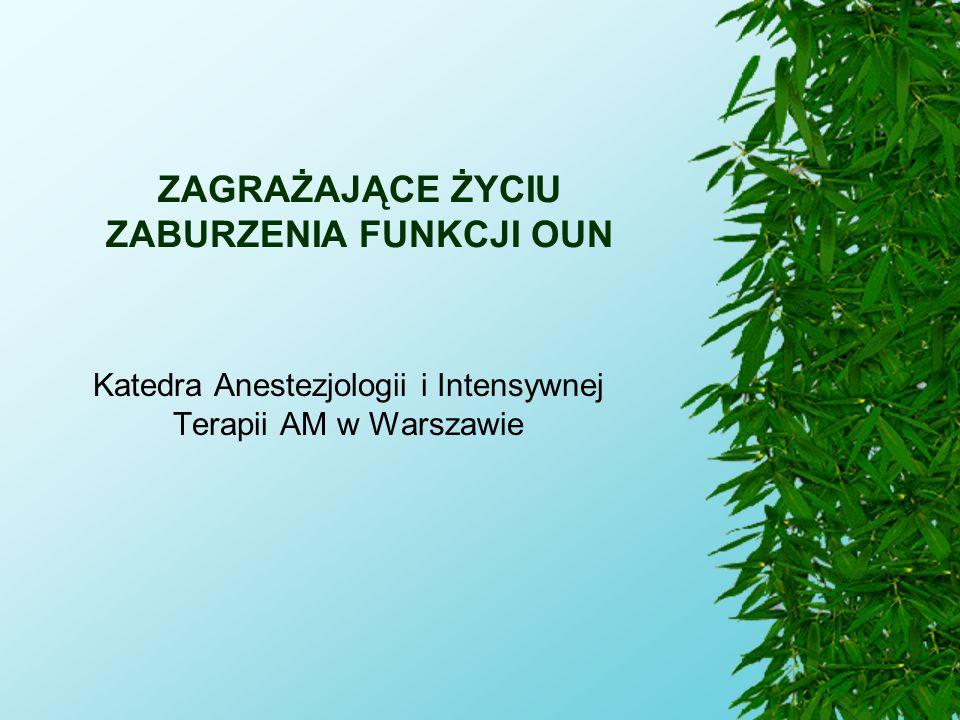 ZAGRAŻAJĄCE ŻYCIU ZABURZENIA FUNKCJI OUN Katedra Anestezjologii i Intensywnej Terapii AM w Warszawie