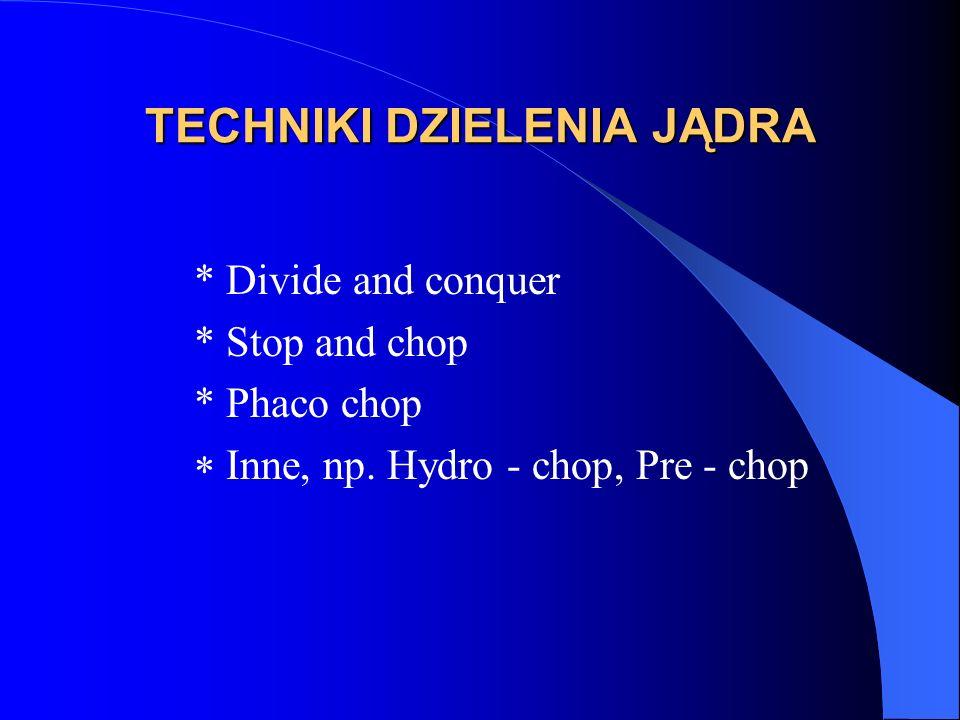 TECHNIKI DZIELENIA JĄDRA * Divide and conquer * Stop and chop * Phaco chop  Inne, np.