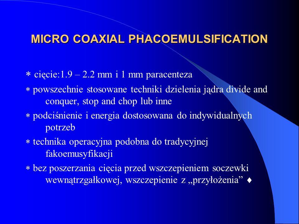 """MICRO COAXIAL PHACOEMULSIFICATION  cięcie:1.9 – 2.2 mm i 1 mm paracenteza  powszechnie stosowane techniki dzielenia jądra divide and conquer, stop and chop lub inne  podciśnienie i energia dostosowana do indywidualnych potrzeb  technika operacyjna podobna do tradycyjnej fakoemusyfikacji  bez poszerzania cięcia przed wszczepieniem soczewki wewnątrzgałkowej, wszczepienie z """"przyłożenia """