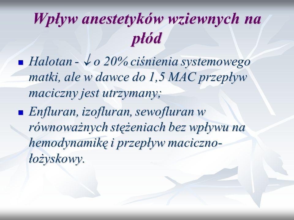 Wpływ anestetyków wziewnych na płód Halotan -  o 20% ciśnienia systemowego matki, ale w dawce do 1,5 MAC przepływ maciczny jest utrzymany; Halotan -