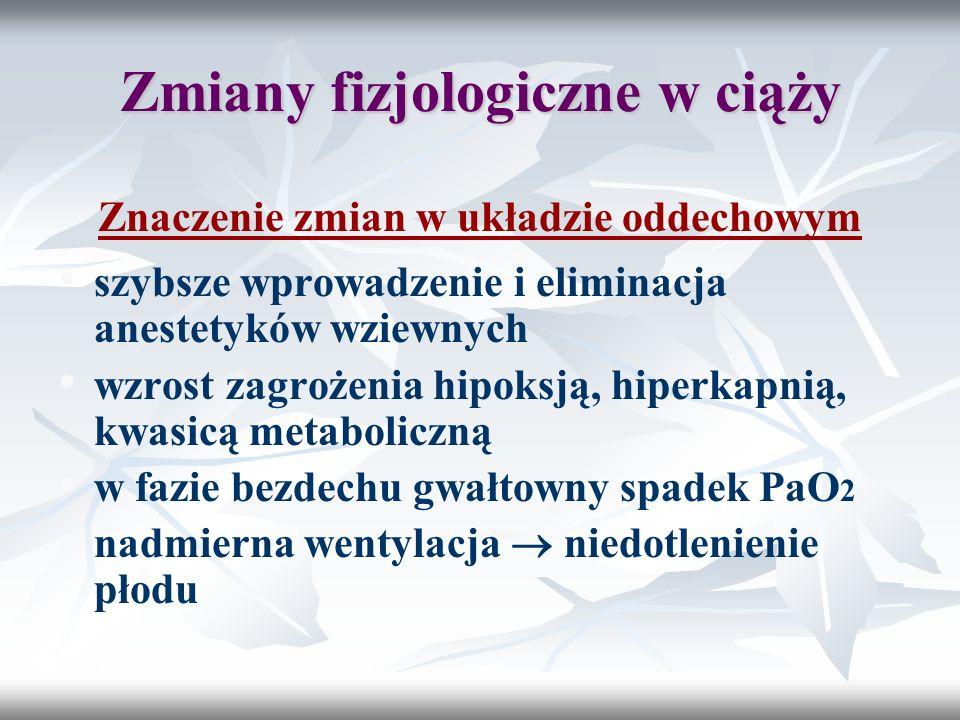 Zmiany fizjologiczne w ciąży Znaczenie zmian w układzie oddechowym szybsze wprowadzenie i eliminacja anestetyków wziewnych wzrost zagrożenia hipoksją,