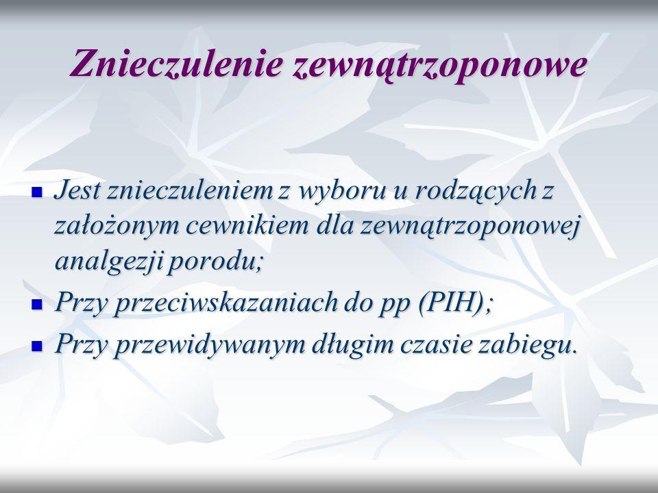 Znieczulenie zewnątrzoponowe Jest znieczuleniem z wyboru u rodzących z założonym cewnikiem dla zewnątrzoponowej analgezji porodu; Jest znieczuleniem z