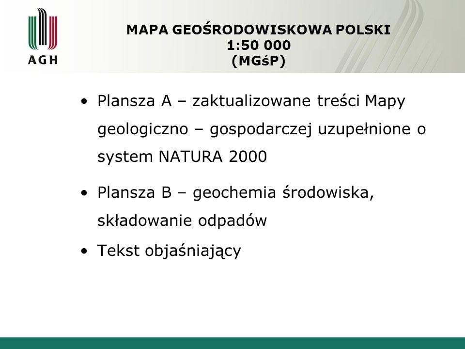 MAPA GEOŚRODOWISKOWA POLSKI 1:50 000 (MGśP) Plansza A – zaktualizowane treści Mapy geologiczno – gospodarczej uzupełnione o system NATURA 2000 Plansza B – geochemia środowiska, składowanie odpadów Tekst objaśniający
