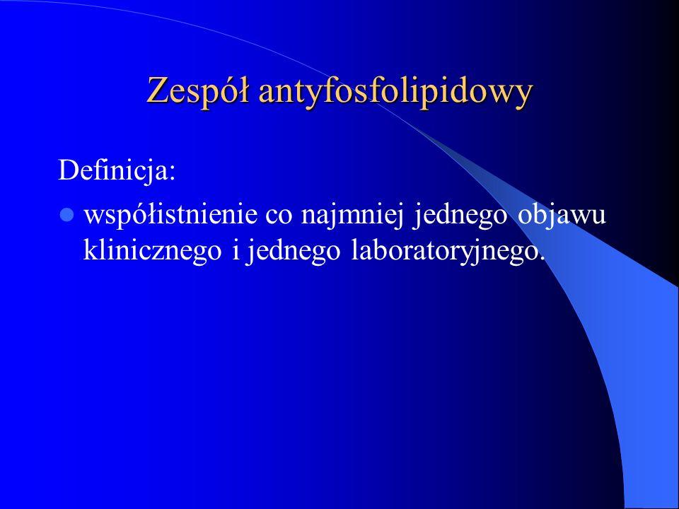 Zespół antyfosfolipidowy Definicja: współistnienie co najmniej jednego objawu klinicznego i jednego laboratoryjnego.
