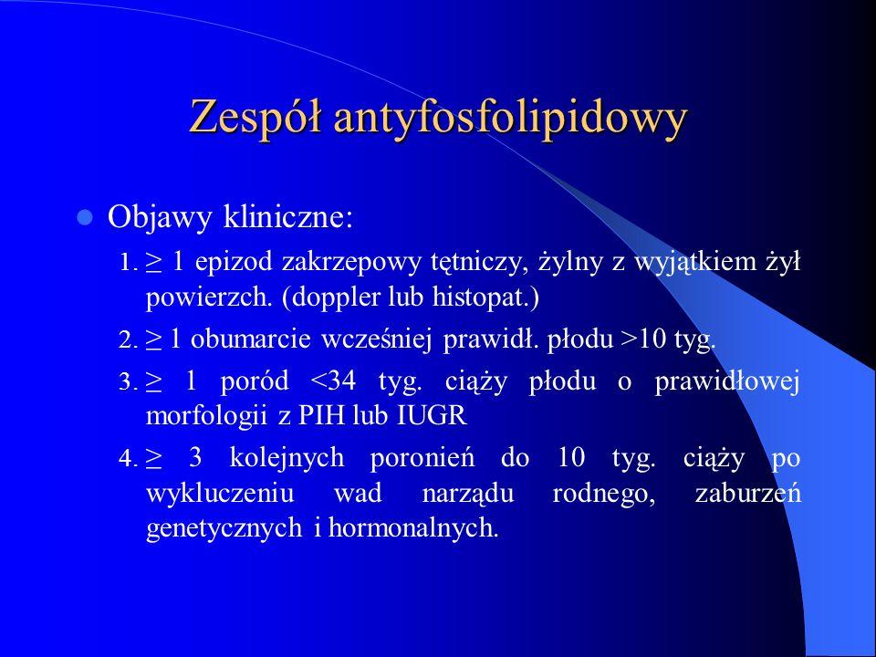 Zespół antyfosfolipidowy Objawy kliniczne: 1. ≥ 1 epizod zakrzepowy tętniczy, żylny z wyjątkiem żył powierzch. (doppler lub histopat.) 2. ≥ 1 obumarci
