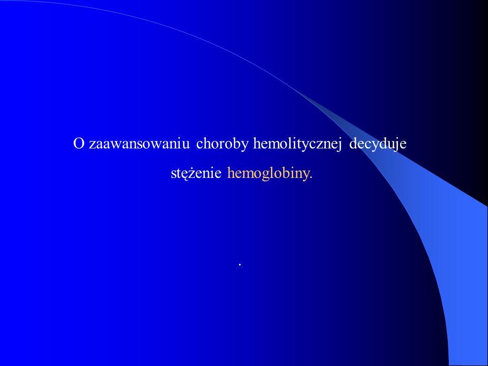 O zaawansowaniu choroby hemolitycznej decyduje stężenie hemoglobiny..