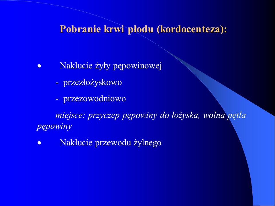 Pobranie krwi płodu (kordocenteza):  Nakłucie żyły pępowinowej - przezłożyskowo - przezowodniowo miejsce: przyczep pępowiny do łożyska, wolna pętla p