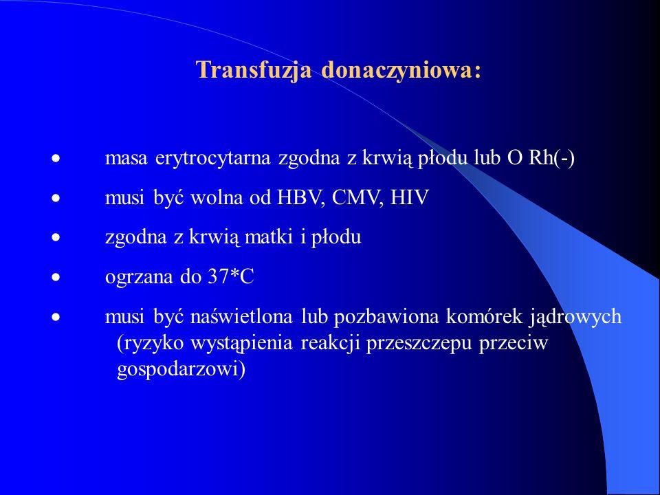 Transfuzja donaczyniowa:  masa erytrocytarna zgodna z krwią płodu lub O Rh(-)  musi być wolna od HBV, CMV, HIV  zgodna z krwią matki i płodu  ogrz