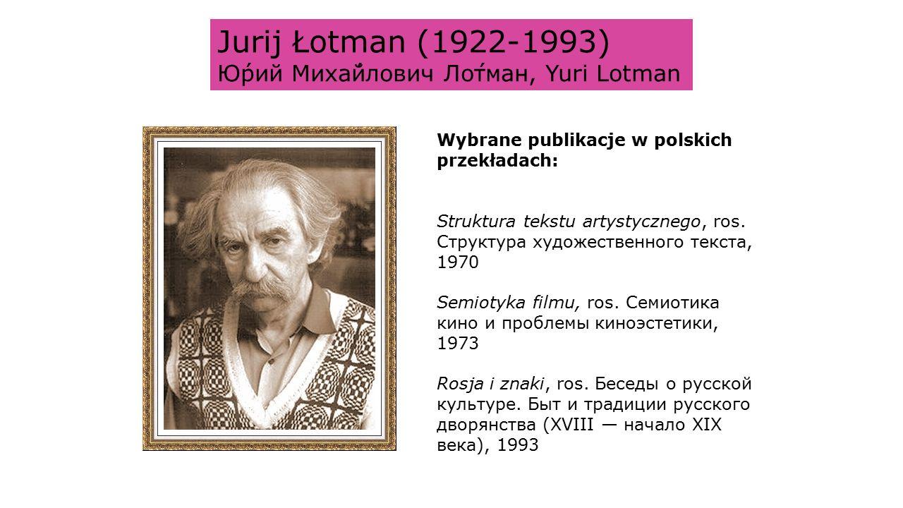 Jurij Łotman (1922-1993) Ю́рий Миха́йлович Ло́тман, Yuri Lotman Wybrane publikacje w polskich przekładach: Struktura tekstu artystycznego, ros.