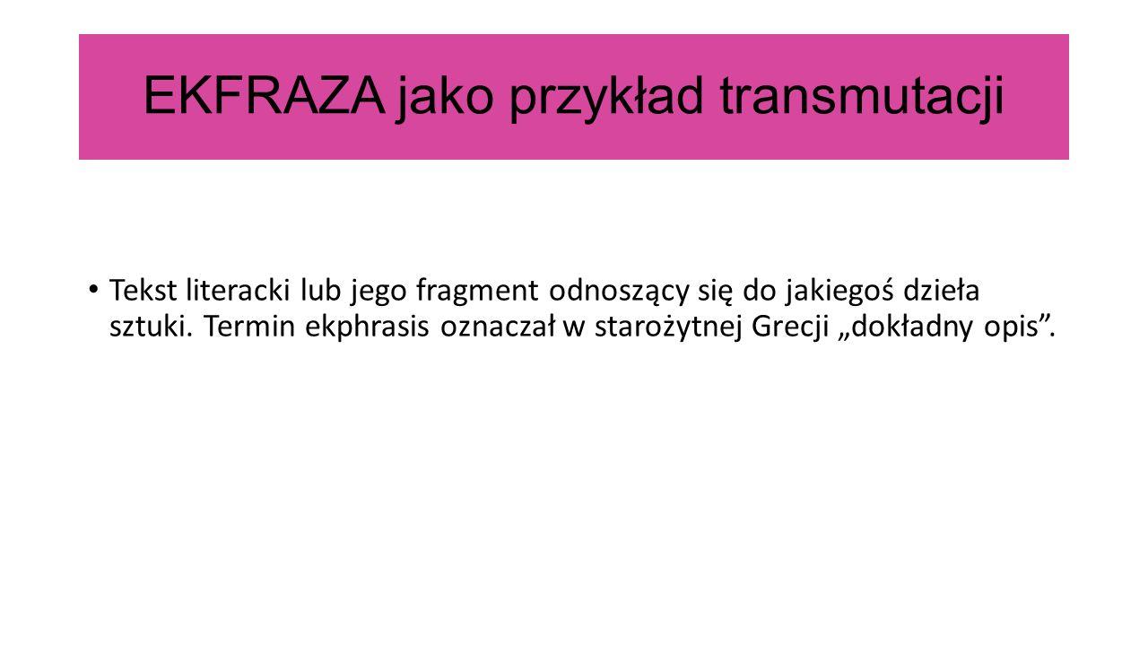 EKFRAZA jako przykład transmutacji Tekst literacki lub jego fragment odnoszący się do jakiegoś dzieła sztuki.