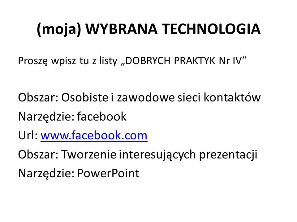 """(moja) WYBRANA TECHNOLOGIA Proszę wpisz tu z listy """"DOBRYCH PRAKTYK Nr IV"""" Obszar: Osobiste i zawodowe sieci kontaktów Narzędzie: facebook Url: www.fa"""