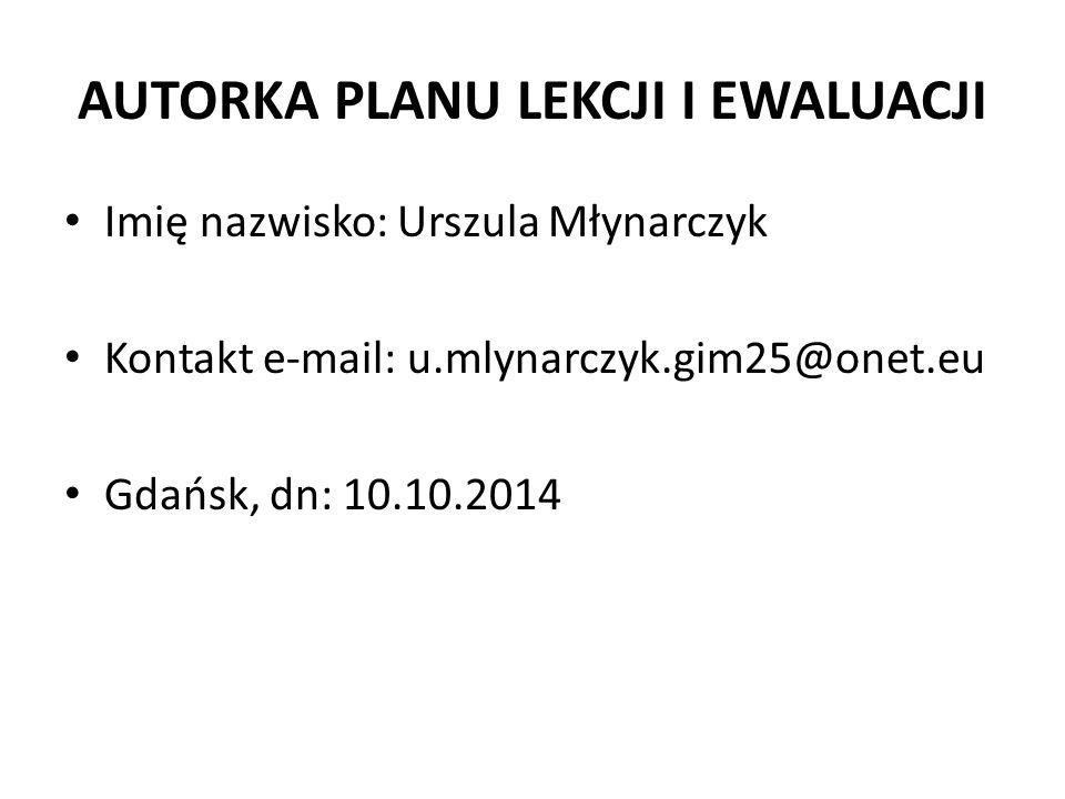 AUTORKA PLANU LEKCJI I EWALUACJI Imię nazwisko: Urszula Młynarczyk Kontakt e-mail: u.mlynarczyk.gim25@onet.eu Gdańsk, dn: 10.10.2014