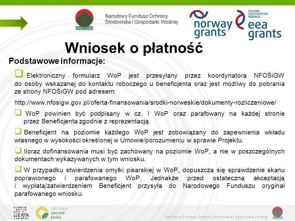 Narodowy Fundusz Ochrony Środowiska i Gospodarki Wodnej Podstawowe informacje:  Elektroniczny formularz WoP jest przesyłany przez koordynatora NFOŚiGW do osoby wskazanej do kontaktu roboczego u beneficjenta oraz jest możliwy do pobrania ze strony NFOŚiGW pod adresem: http://www.nfosigw.gov.pl/oferta-finansowania/srodki-norweskie/dokumenty-rozliczeniowe/  WoP powinien być podpisany w cz.
