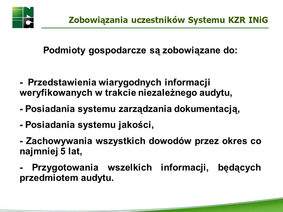 Zobowiązania uczestników Systemu KZR INiG Podmioty gospodarcze są zobowiązane do: - Przedstawienia wiarygodnych informacji weryfikowanych w trakcie ni