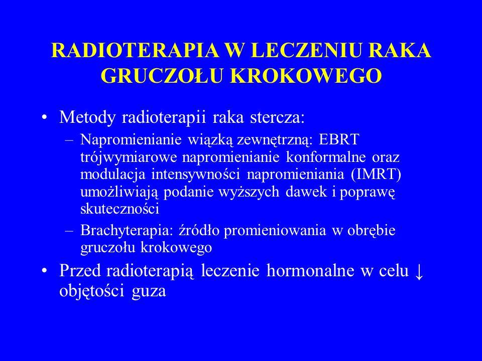 RADIOTERAPIA W LECZENIU RAKA GRUCZOŁU KROKOWEGO Metody radioterapii raka stercza: –Napromienianie wiązką zewnętrzną: EBRT trójwymiarowe napromienianie konformalne oraz modulacja intensywności napromieniania (IMRT) umożliwiają podanie wyższych dawek i poprawę skuteczności –Brachyterapia: źródło promieniowania w obrębie gruczołu krokowego Przed radioterapią leczenie hormonalne w celu ↓ objętości guza