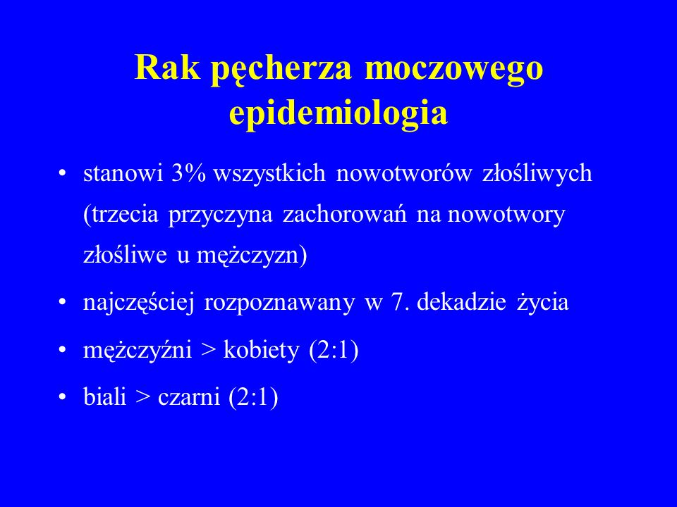 Rak pęcherza moczowego epidemiologia stanowi 3% wszystkich nowotworów złośliwych (trzecia przyczyna zachorowań na nowotwory złośliwe u mężczyzn) najczęściej rozpoznawany w 7.