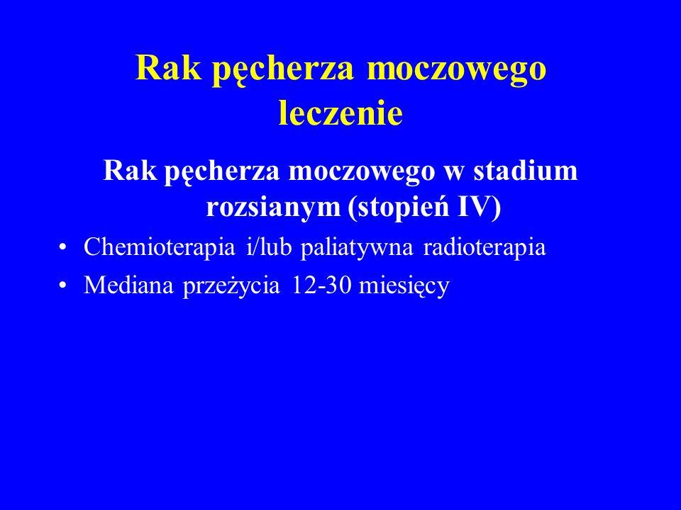 Rak pęcherza moczowego leczenie Rak pęcherza moczowego w stadium rozsianym (stopień IV) Chemioterapia i/lub paliatywna radioterapia Mediana przeżycia 12-30 miesięcy