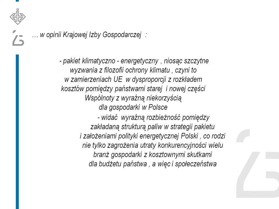 … w opinii Krajowej Izby Gospodarczej : - pakiet klimatyczno - energetyczny, niosąc szczytne wyzwania z filozofii ochrony klimatu, czyni to w zamierzeniach UE w dysproporcji z rozkładem kosztów pomiędzy państwami starej i nowej części Wspólnoty z wyraźną niekorzyścią dla gospodarki w Polsce - widać wyraźną rozbieżność pomiędzy zakładaną strukturą paliw w strategii pakietu i założeniami polityki energetycznej Polski, co rodzi nie tylko zagrożenia utraty konkurencyjności wielu branż gospodarki z kosztownymi skutkami dla budżetu państwa, a więc i społeczeństwa