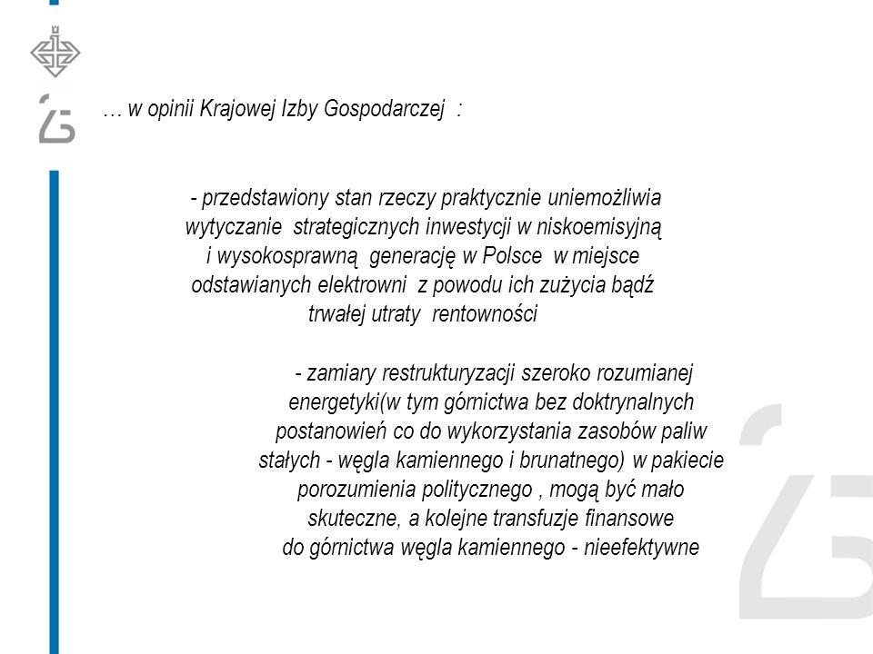 … w opinii Krajowej Izby Gospodarczej : - przedstawiony stan rzeczy praktycznie uniemożliwia wytyczanie strategicznych inwestycji w niskoemisyjną i wysokosprawną generację w Polsce w miejsce odstawianych elektrowni z powodu ich zużycia bądź trwałej utraty rentowności - zamiary restrukturyzacji szeroko rozumianej energetyki(w tym górnictwa bez doktrynalnych postanowień co do wykorzystania zasobów paliw stałych - węgla kamiennego i brunatnego) w pakiecie porozumienia politycznego, mogą być mało skuteczne, a kolejne transfuzje finansowe do górnictwa węgla kamiennego - nieefektywne
