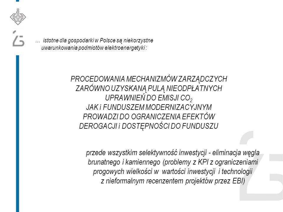 … istotne dla gospodarki w Polsce są niekorzystne uwarunkowania podmiotów elektroenergetyki : PROCEDOWANIA MECHANIZMÓW ZARZĄDCZYCH ZARÓWNO UZYSKANĄ PULĄ NIEODPŁATNYCH UPRAWNIEŃ DO EMISJI CO 2 JAK i FUNDUSZEM MODERNIZACYJNYM PROWADZI DO OGRANICZENIA EFEKTÓW DEROGACJI i DOSTĘPNOŚCI DO FUNDUSZU przede wszystkim selektywność inwestycji - eliminacja węgla brunatnego i kamiennego (problemy z KPI z ograniczeniami progowych wielkości w wartości inwestycji i technologii z nieformalnym recenzentem projektów przez EBI)
