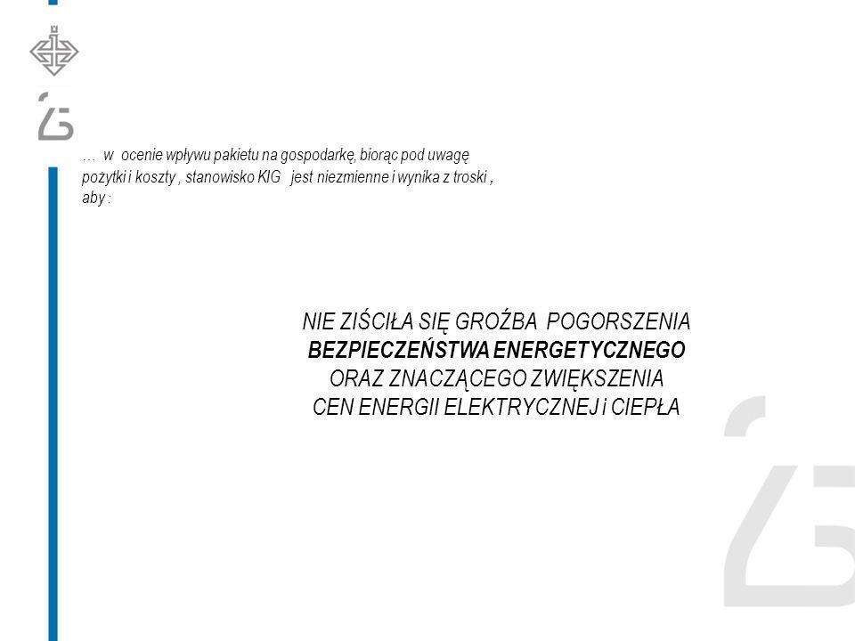 NIE ZIŚCIŁA SIĘ GROŹBA POGORSZENIA BEZPIECZEŃSTWA ENERGETYCZNEGO ORAZ ZNACZĄCEGO ZWIĘKSZENIA CEN ENERGII ELEKTRYCZNEJ i CIEPŁA … w ocenie wpływu pakietu na gospodarkę, biorąc pod uwagę pożytki i koszty, stanowisko KIG jest niezmienne i wynika z troski, aby :
