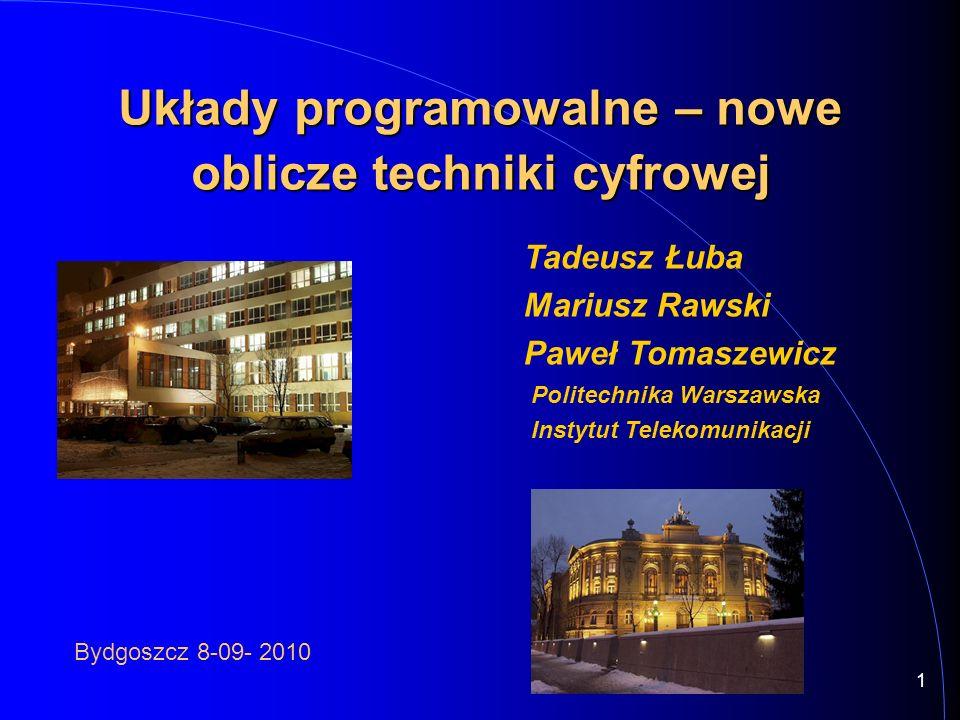 1 Tadeusz Łuba Mariusz Rawski Paweł Tomaszewicz Politechnika Warszawska Instytut Telekomunikacji Układy programowalne – nowe oblicze techniki cyfrowej