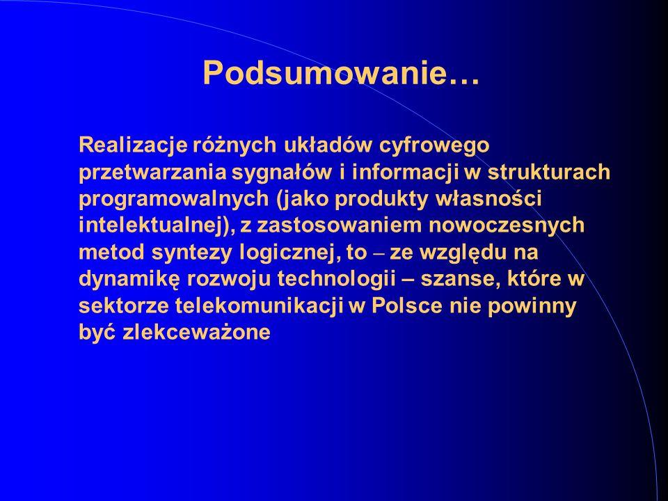 Podsumowanie… Realizacje różnych układów cyfrowego przetwarzania sygnałów i informacji w strukturach programowalnych (jako produkty własności intelektualnej), z zastosowaniem nowoczesnych metod syntezy logicznej, to – ze względu na dynamikę rozwoju technologii – szanse, które w sektorze telekomunikacji w Polsce nie powinny być zlekceważone